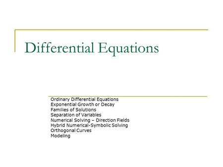 Differential Equations Ordinary Differential Equations Exponential Growth or Decay Families of Solutions Separation of Variables Numerical Solving – Direction.