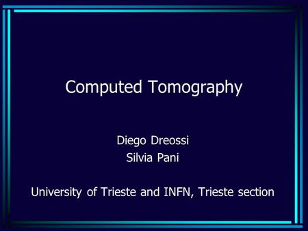 Computed Tomography Diego Dreossi Silvia Pani University of Trieste and INFN, Trieste section.