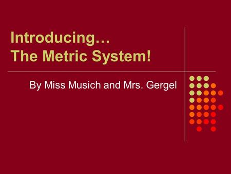 Introducing… The Metric System! By Miss Musich and Mrs. Gergel.