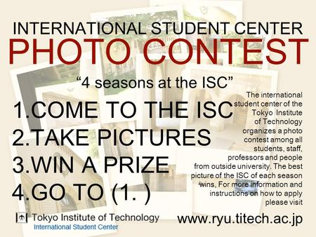 "INTERNATIONAL STUDENT CENTER PHOTO CONTEST ""4 seasons at the ISC"" 1.COME TO THE ISC 2.TAKE PICTURES 3.WIN A PRIZE 4.GO TO (1. ) www.ryu.titech.ac.jp The."