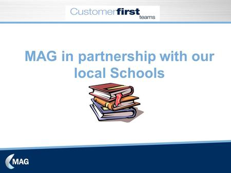 MAG in partnership with our local Schools. Setting up the Customer First Team Concept sold in during form meetings and assembly. Also notice boards and.