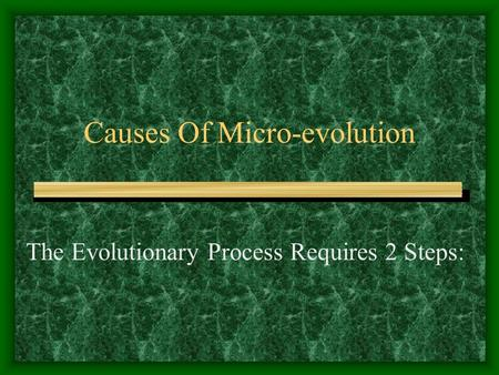Causes Of Micro-evolution The Evolutionary Process Requires 2 Steps: