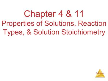 Solutions Chapter 4 & 11 Properties of Solutions, Reaction Types, & Solution Stoichiometry.