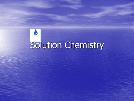 Solution Chemistry. Nature of Solutions Most substances are not pure, but rather, mixtures. Most substances are not pure, but rather, mixtures. Homogeneous.