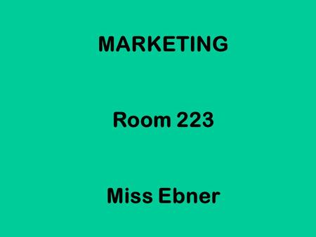 MARKETING Room 223 Miss Ebner. Welcome to a class that you will actually use the rest of your life!! Marketing is going to teach you how a product goes.