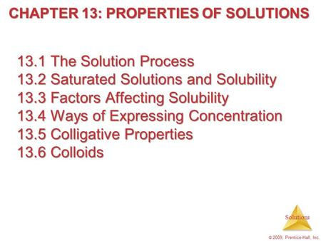Solutions © 2009, Prentice-Hall, Inc. 13.1 The Solution Process 13.2 Saturated Solutions and Solubility 13.3 Factors Affecting Solubility 13.4 Ways of.