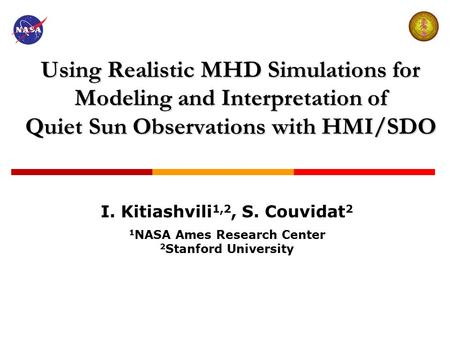 Using Realistic MHD Simulations for Modeling and Interpretation of Quiet Sun Observations with HMI/SDO I. Kitiashvili 1,2, S. Couvidat 2 1 NASA Ames Research.