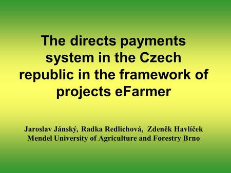 The directs payments system in the Czech republic in the framework of projects eFarmer Jaroslav Jánský, Radka Redlichová, Zdeněk Havlíček Mendel University.