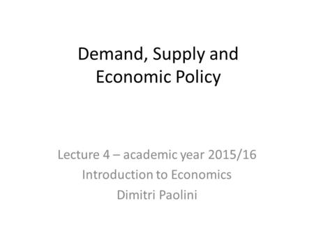 Demand, Supply and Economic Policy Lecture 4 – academic year 2015/16 Introduction to Economics Dimitri Paolini.