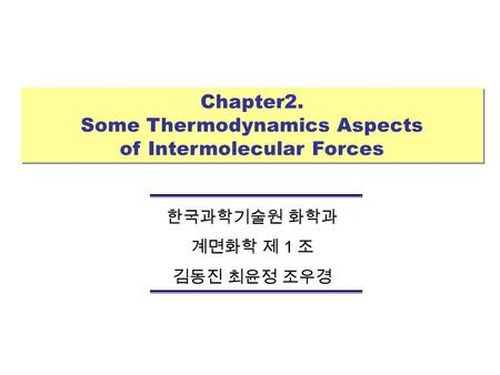Chapter2. Some Thermodynamics Aspects of Intermolecular Forces Chapter2. Some Thermodynamics Aspects of Intermolecular Forces 한국과학기술원 화학과 계면화학 제 1 조 김동진.