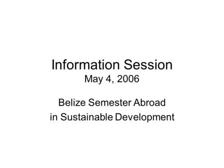 Information Session May 4, 2006 Belize Semester Abroad in Sustainable Development.