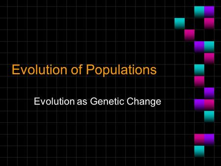 Evolution of Populations Evolution as Genetic Change.