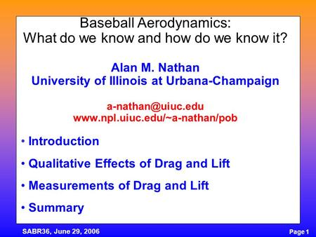 Page 1 SABR36, June 29, 2006 Baseball Aerodynamics: What do we know and how do we know it? Alan M. Nathan University of Illinois at Urbana-Champaign