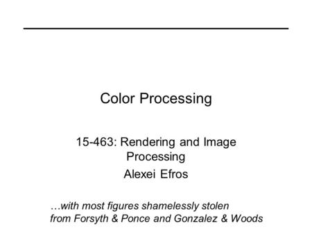 Color Processing 15-463: Rendering and Image Processing Alexei Efros …with most figures shamelessly stolen from Forsyth & Ponce and Gonzalez & Woods.