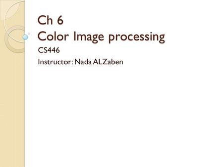 Ch 6 Color Image processing CS446 Instructor: Nada ALZaben.