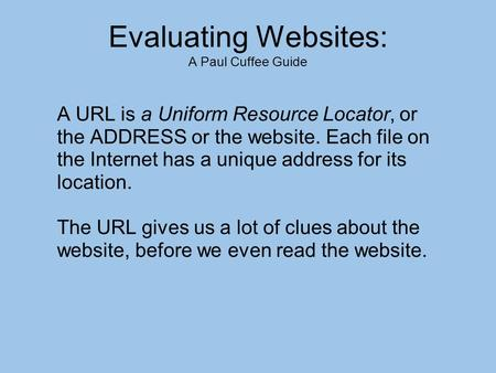 Evaluating Websites: A Paul Cuffee Guide A URL is a Uniform Resource Locator, or the ADDRESS or the website. Each file on the Internet has a unique address.