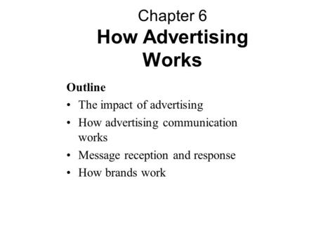 Outline The impact of advertising How advertising communication works Message reception and response How brands work Chapter 6 How Advertising Works.