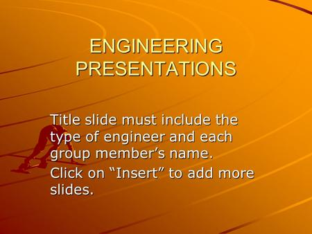"ENGINEERING PRESENTATIONS Title slide must include the type of engineer and each group member's name. Click on ""Insert"" to add more slides."