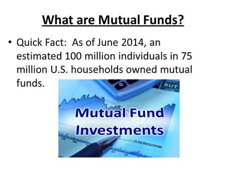 What are Mutual Funds? Quick Fact: As of June 2014, an estimated 100 million individuals in 75 million U.S. households owned mutual funds.