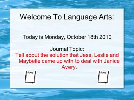 Welcome To Language Arts: Today is Monday, October 18th 2010 Journal Topic: Tell about the solution that Jess, Leslie and Maybelle came up with to deal.