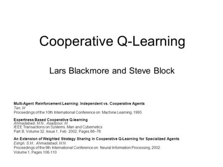 Cooperative Q-Learning Lars Blackmore and Steve Block Multi-Agent Reinforcement Learning: Independent vs. Cooperative Agents Tan, M Proceedings of the.
