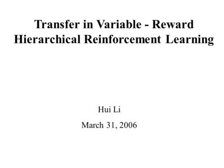Transfer in Variable - Reward Hierarchical Reinforcement Learning Hui Li March 31, 2006.