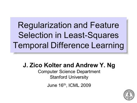 Regularization and Feature Selection in Least-Squares Temporal Difference Learning J. Zico Kolter and Andrew Y. Ng Computer Science Department Stanford.