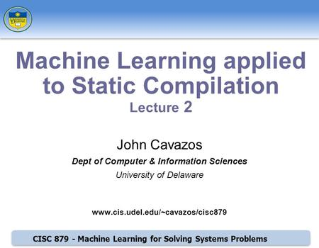 CISC 879 - Machine Learning for Solving Systems Problems John Cavazos Dept of Computer & Information Sciences University of Delaware www.cis.udel.edu/~cavazos/cisc879.