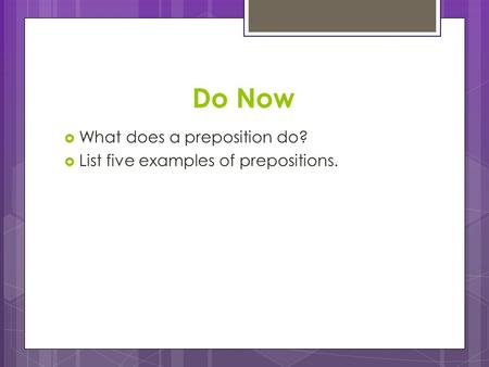Do Now  What does a preposition do?  List five examples of prepositions.
