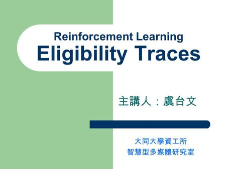 Reinforcement Learning Eligibility Traces 主講人:虞台文 大同大學資工所 智慧型多媒體研究室.