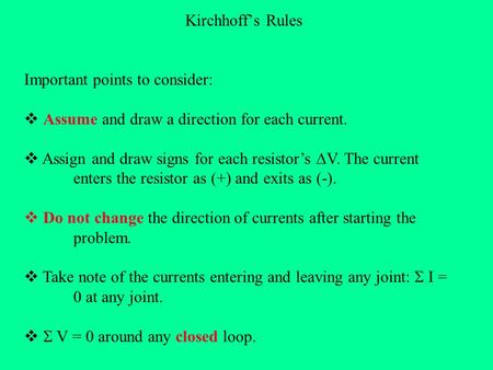 Kirchhoff's Rules Important points to consider:  Assume and draw a direction for each current.  Assign and draw signs for each resistor's  V. The current.