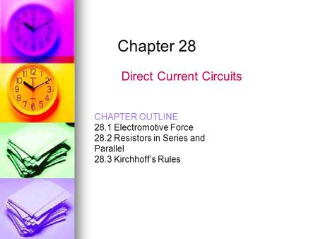 Chapter 28 Direct Current Circuits CHAPTER OUTLINE 28.1 Electromotive Force 28.2 Resistors in Series and Parallel 28.3 Kirchhoff's Rules.