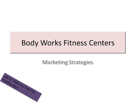 Body Works Fitness Centers Marketing Strategies Let Us Help You Find The Healthy You!
