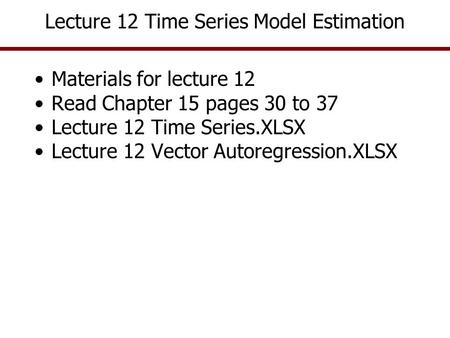 Lecture 12 Time Series Model Estimation Materials for lecture 12 Read Chapter 15 pages 30 to 37 Lecture 12 Time Series.XLSX Lecture 12 Vector Autoregression.XLSX.