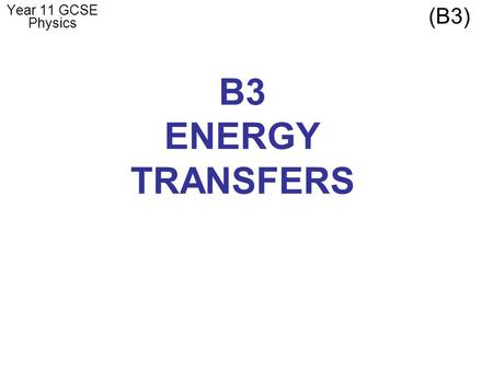 B3 ENERGY TRANSFERS Year 11 GCSE Physics (B3). LESSON 1 – Efficiency LEARNING OUTCOMES: Calculate the net energy transfer from a number of different transfers.