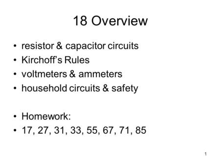 1 18 Overview resistor & capacitor circuits Kirchoff's Rules voltmeters & ammeters household circuits & safety Homework: 17, 27, 31, 33, 55, 67, 71, 85.