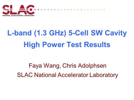 L-band (1.3 GHz) 5-Cell SW Cavity High Power Test Results Faya Wang, Chris Adolphsen SLAC National Accelerator Laboratory...........
