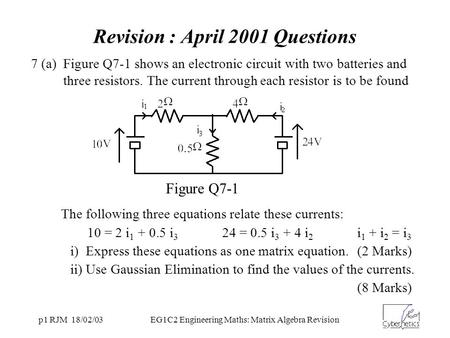 P1 RJM 18/02/03EG1C2 Engineering Maths: Matrix Algebra Revision 7 (a) Figure Q7-1 shows an electronic circuit with two batteries and three resistors. The.