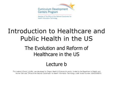 Introduction to Healthcare and Public Health in the US The Evolution and Reform of Healthcare in the US Lecture b This material (Comp1_Unit9b) was developed.