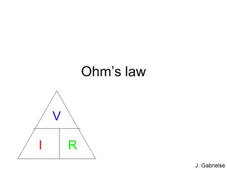 J. Gabrielse Ohm's law V I R. J. Gabrielse Voltage (V) Definition: what pushes charges Unit: volt (V) Measured by putting voltmeter in parallel. -+