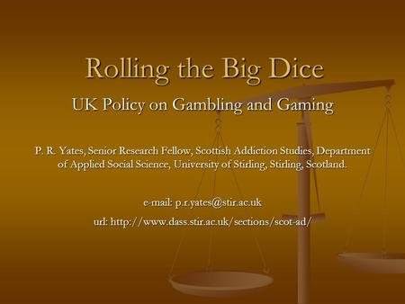 Rolling the Big Dice UK Policy on Gambling and Gaming P. R. Yates, Senior Research Fellow, Scottish Addiction Studies, Department of Applied Social Science,