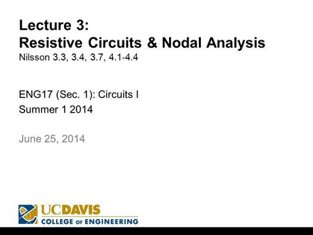 Lecture 3: Resistive Circuits & Nodal Analysis Nilsson 3.3, 3.4, 3.7, 4.1-4.4 ENG17 (Sec. 1): Circuits I Summer 1 2014 1 June 25, 2014.