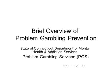 Brief Overview of Problem Gambling Prevention State of Connecticut Department of Mental Health & Addiction Services Problem Gambling Services (PGS) DMHAS.