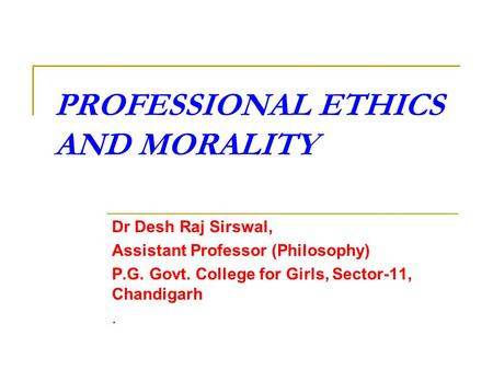 PROFESSIONAL ETHICS AND MORALITY Dr Desh Raj Sirswal, Assistant Professor (Philosophy) P.G. Govt. College for Girls, Sector-11, Chandigarh.