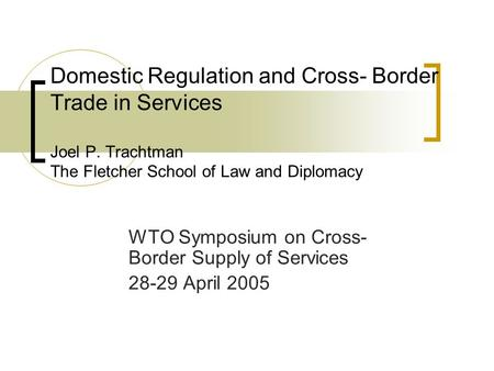 Domestic Regulation and Cross- Border Trade in Services Joel P. Trachtman The Fletcher School of Law and Diplomacy WTO Symposium on Cross- Border Supply.