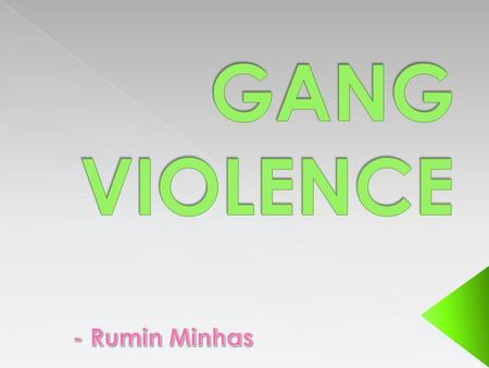  Gang violence is violence amongst groups of people known as gangs.  It happens a lot in cities or highly populated areas.  Also, California is known.