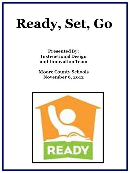 Ready, Set, Go Presented By: Instructional Design and Innovation Team Moore County Schools November 6, 2012.