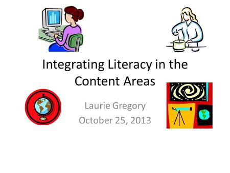Integrating Literacy in the Content Areas Laurie Gregory October 25, 2013.