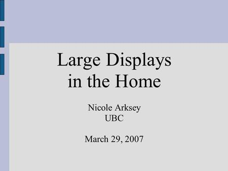 Large Displays in the Home Nicole Arksey UBC March 29, 2007.