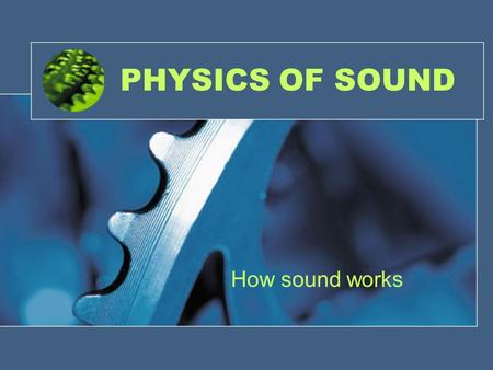 PHYSICS OF SOUND How sound works WHAT IS SOUND?